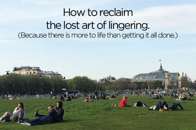 How to Reclaim the Lost Art of Lingering