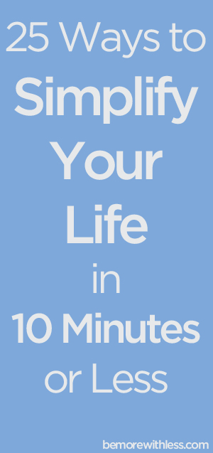 25 Ways to Simplify Your Life in 10 Minutes or Less