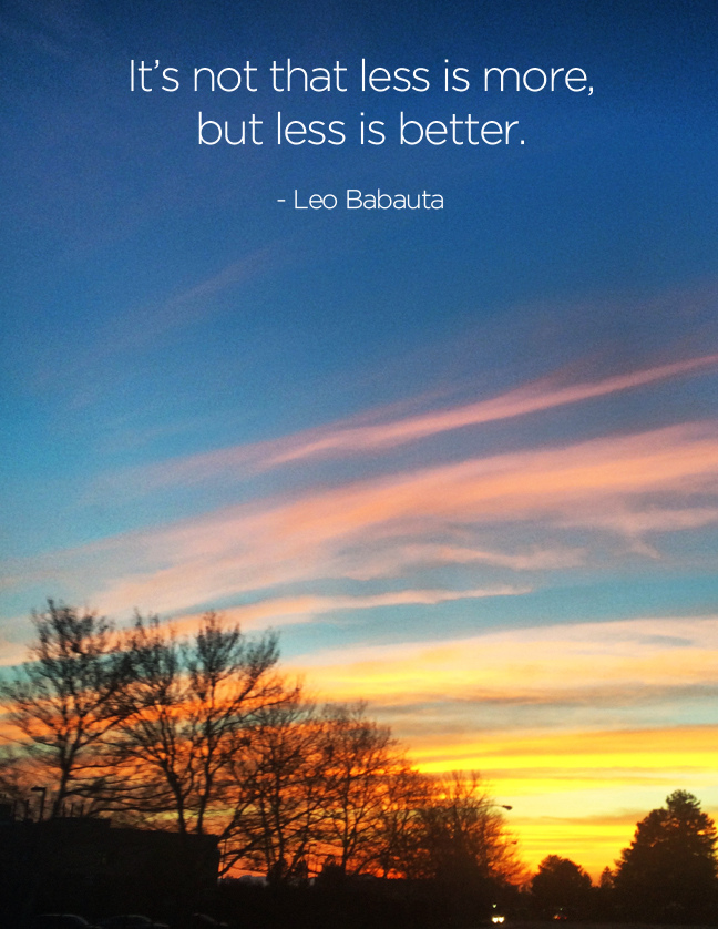 Less isn't more, but less is better.