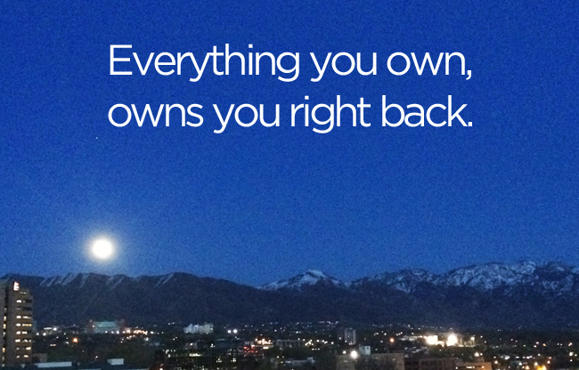 Everything you own, owns you right back. - bemorewithless.com
