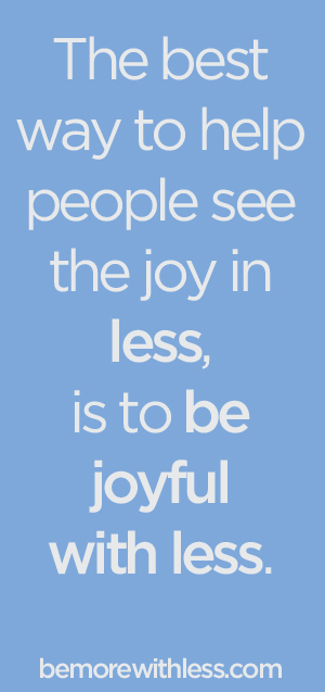 The best way to help people see the joy in less, is to be joyful with less. - bemorewithless.com