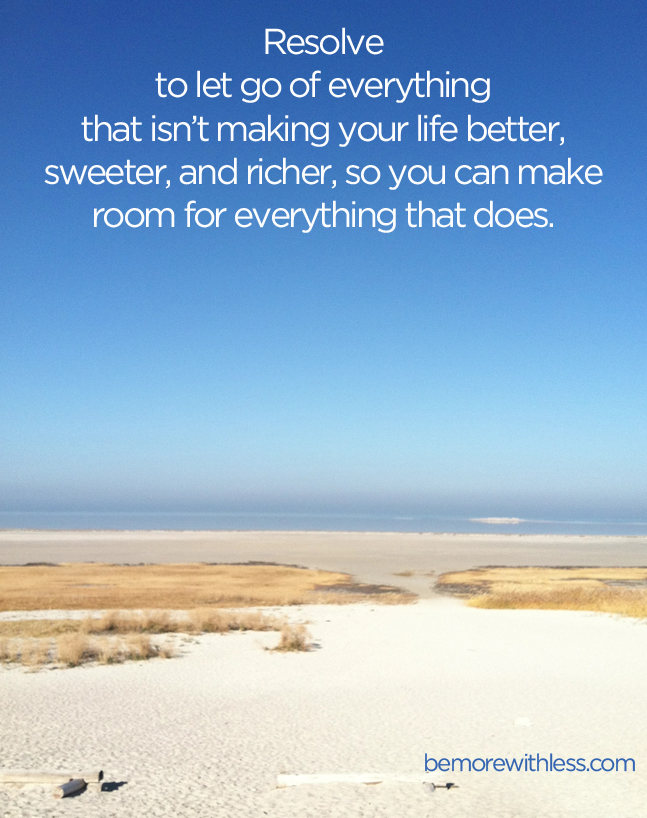 Resolve to let go of everything that isn't making your life better, sweeter, and richer, so you can make room for everything that does. - bemorewithless.com