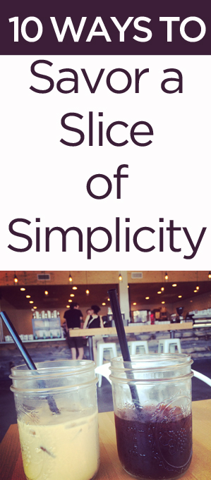 10 Ways to Savor a Slice of Simplicity