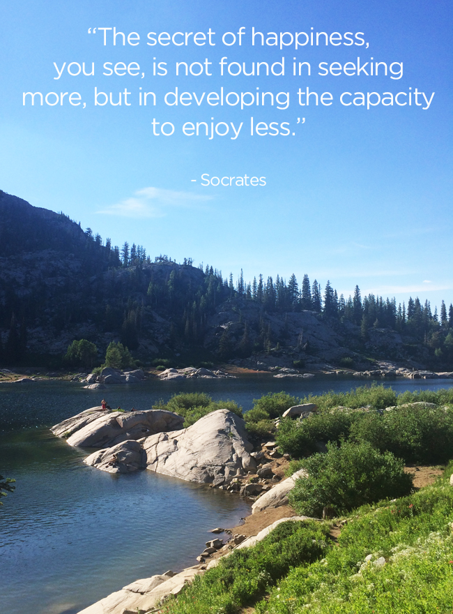 """The secret of happiness, you see, is not found in seeking more, but in developing the capacity to enjoy less."" ~ Socrates"