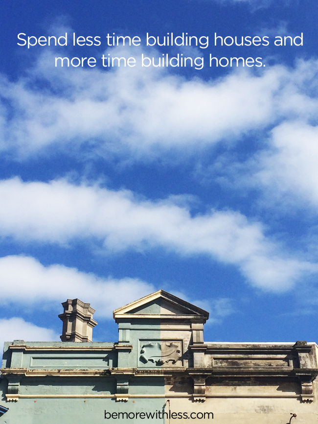 Spend less time building houses and more time building homes. - more on a simple place to live on bemorewithless.com