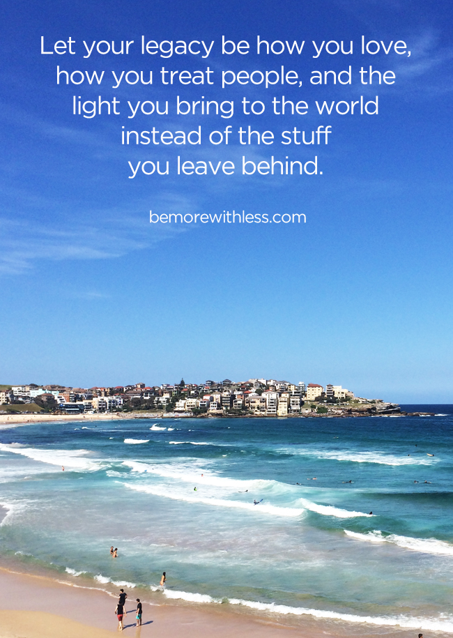Let your legacy be how you love,  how you treat people, and the  light you bring to the world  instead of the stuff  you leave behind.