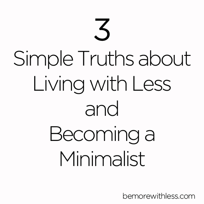 3  Simple Truths about  Living with Less  and  Becoming a  Minimalist