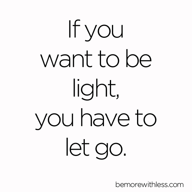 If You Want To Be Light You Have To Let Go Be More With Less