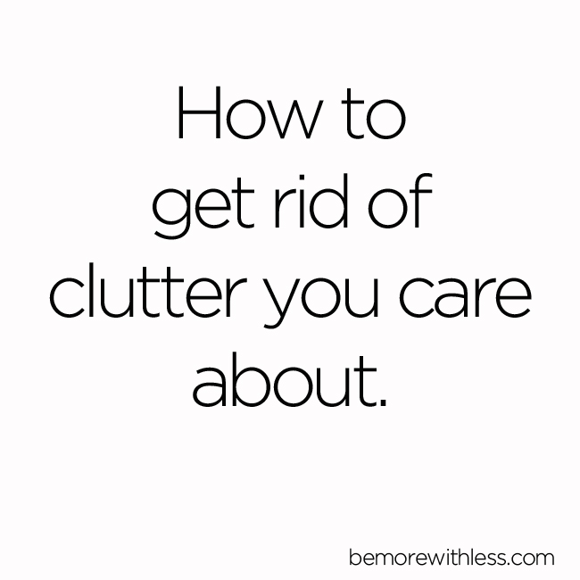 How to get rid of the clutter you care about