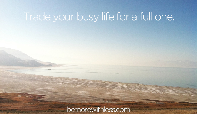 Trade your busy life for a full one. (+ 10 things to look forward to on the other side of busyness)