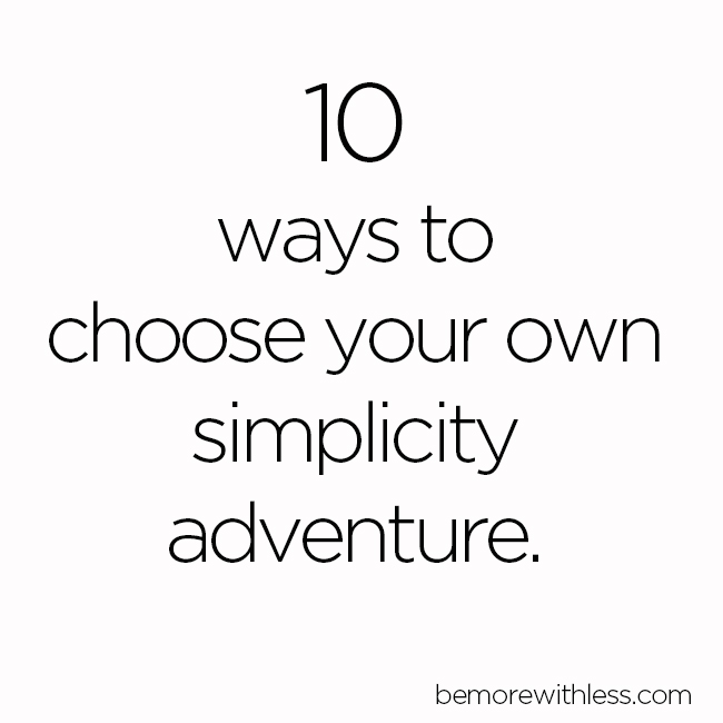 10 ways to choose your own simplicity adventure.