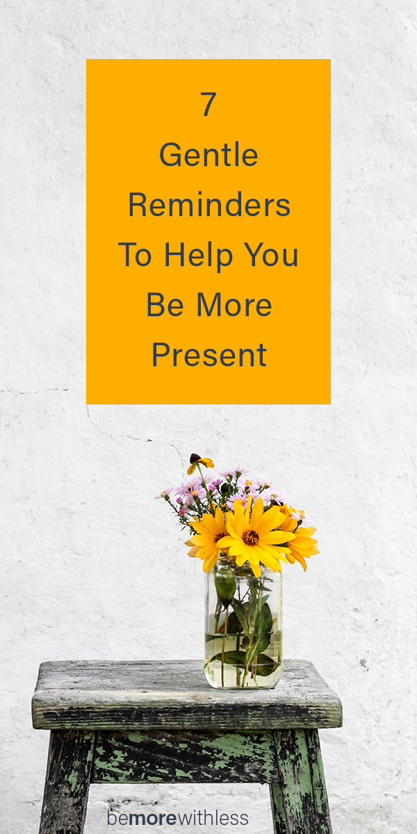 7 Gentle Reminders to Help You Be More Present