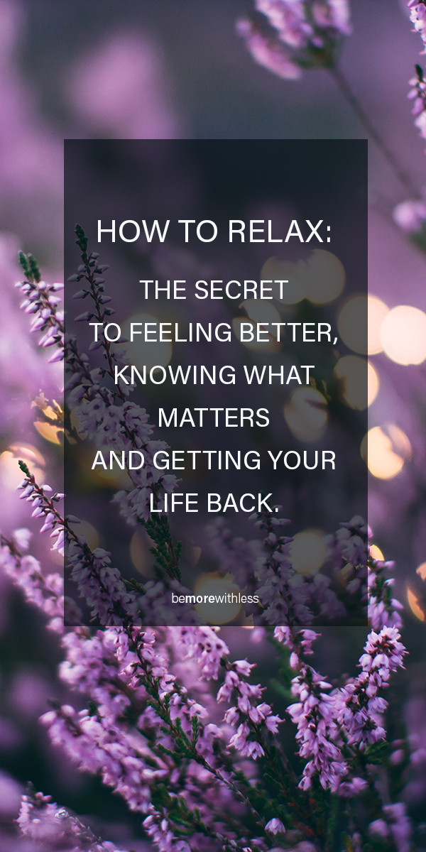 How to Relax: the secret to feeling better and knowing what matters