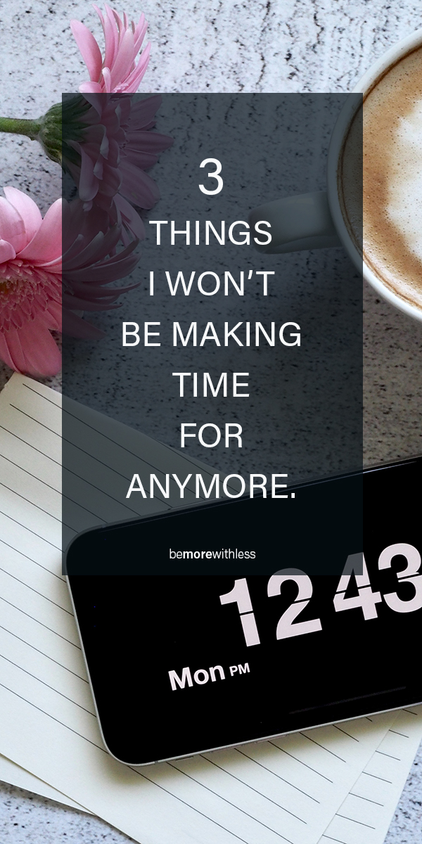 3 Things I Won't Make Time For Anymore