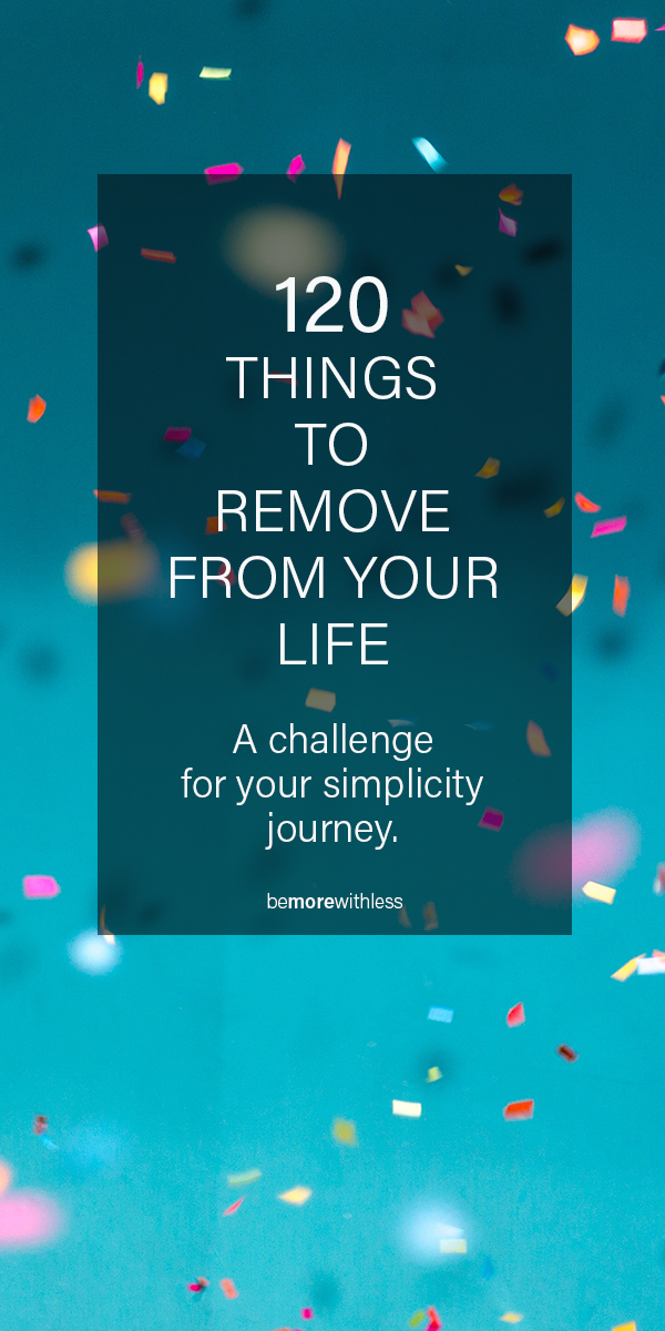 120 Things to Remove From Your Life